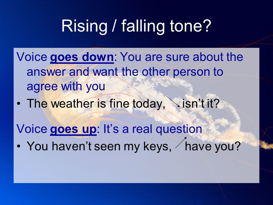 Rising / falling tone? Voice goes down: You are sure about the answer and want the other person to agree with you The weather is fine today, isn't it?