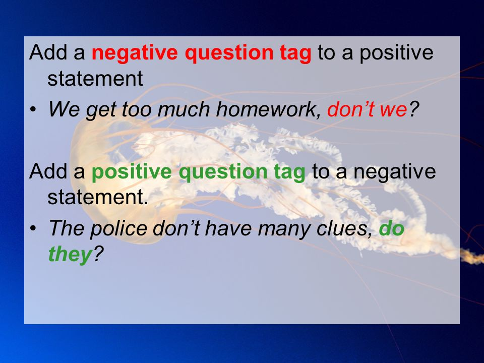 Add a negative question tag to a positive statement We get too much homework, don't we? Add a positive question tag to a negative statement. The polic