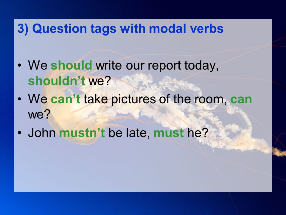 3) Question tags with modal verbs We should write our report today, shouldn't we? We can't take pictures of the room, can we? John mustn't be late, mu