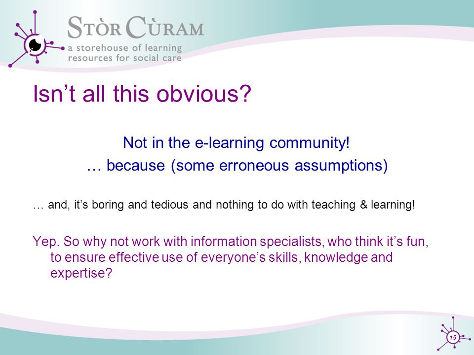 15 Isn't all this obvious. Not in the e-learning community.