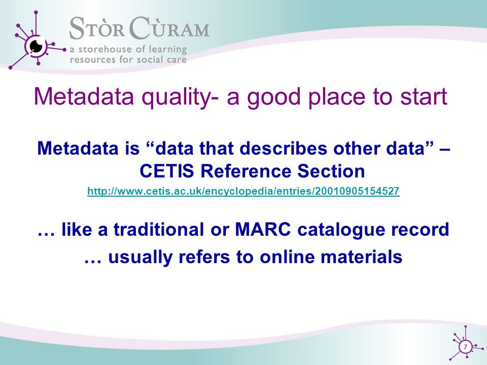 7 Metadata quality- a good place to start Metadata is data that describes other data – CETIS Reference Section http://www.cetis.ac.uk/encyclopedia/entries/20010905154527 … like a traditional or MARC catalogue record … usually refers to online materials