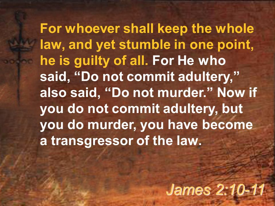 For whoever shall keep the whole law, and yet stumble in one point, he is guilty of all.