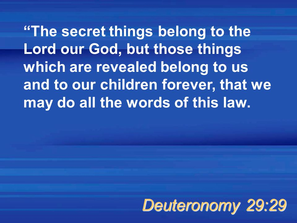 The secret things belong to the Lord our God, but those things which are revealed belong to us and to our children forever, that we may do all the words of this law.