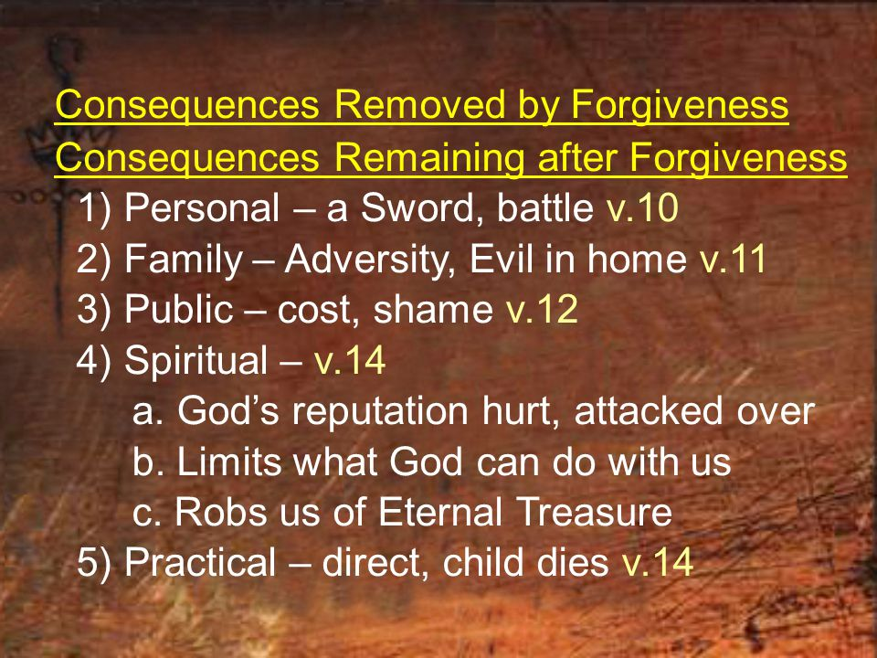 Consequences Removed by Forgiveness Consequences Remaining after Forgiveness 1) Personal – a Sword, battle v.10 2) Family – Adversity, Evil in home v.11 3) Public – cost, shame v.12 4) Spiritual – v.14 a.