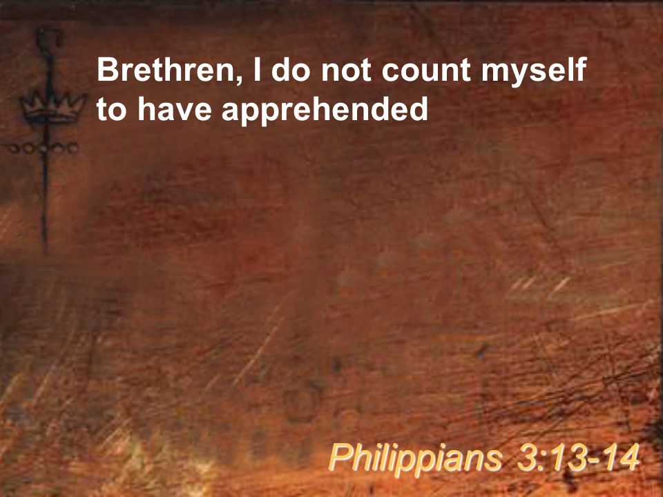 Brethren, I do not count myself to have apprehended Philippians 3:13-14