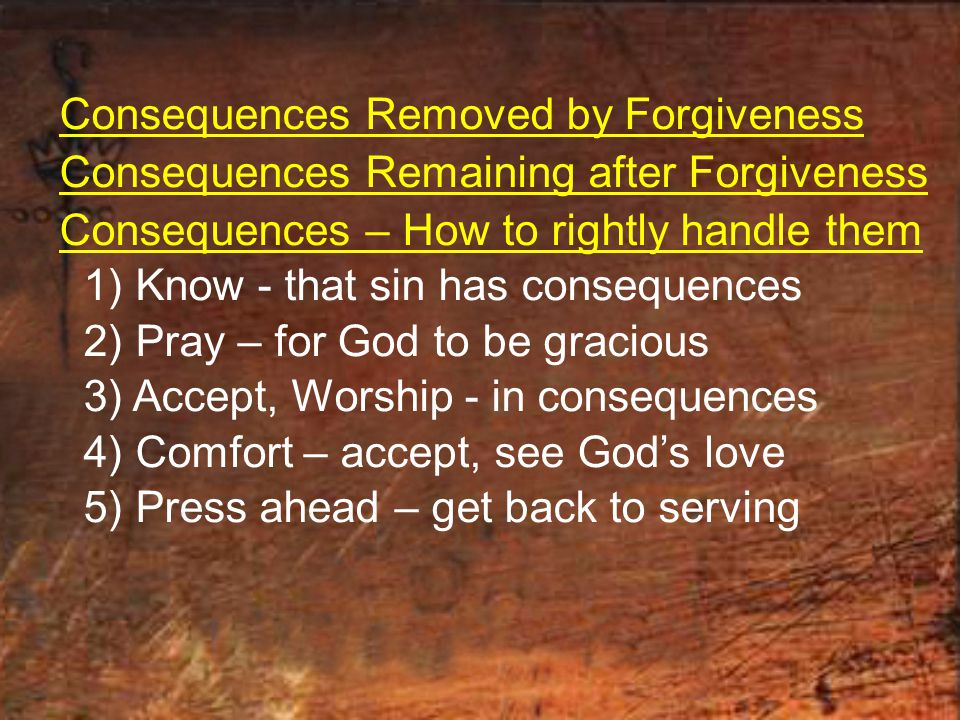 Consequences Removed by Forgiveness Consequences Remaining after Forgiveness Consequences – How to rightly handle them 1) Know - that sin has consequences 2) Pray – for God to be gracious 3) Accept, Worship - in consequences 4) Comfort – accept, see God's love 5) Press ahead – get back to serving