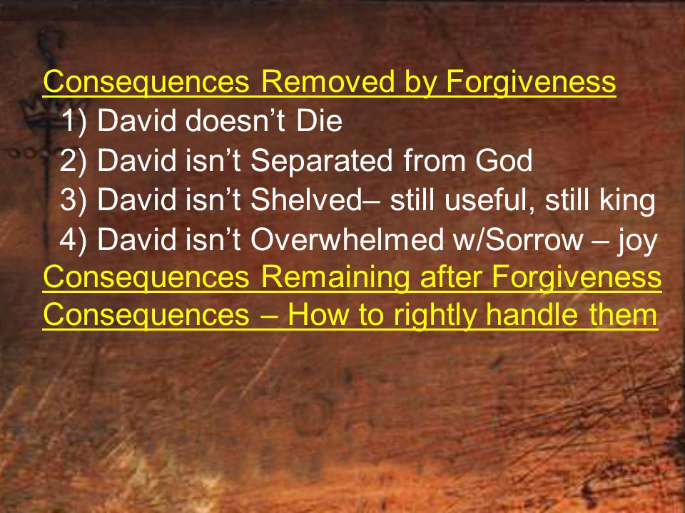 Consequences Removed by Forgiveness 1) David doesn't Die 2) David isn't Separated from God 3) David isn't Shelved– still useful, still king 4) David isn't Overwhelmed w/Sorrow – joy Consequences Remaining after Forgiveness Consequences – How to rightly handle them