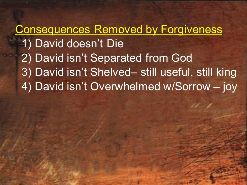 Consequences Removed by Forgiveness 1) David doesn't Die 2) David isn't Separated from God 3) David isn't Shelved– still useful, still king 4) David isn't Overwhelmed w/Sorrow – joy