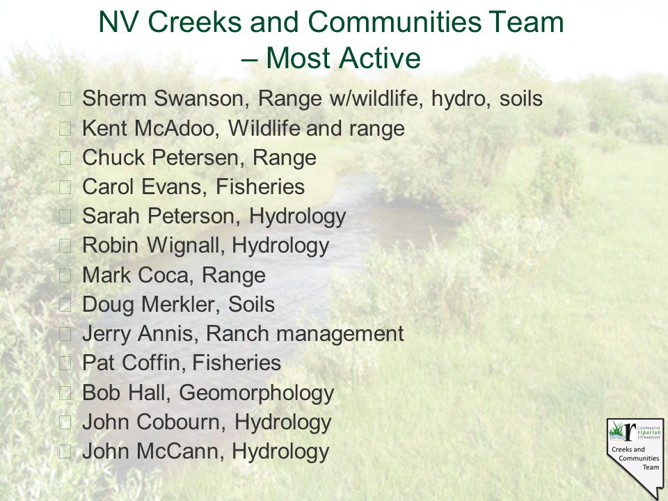 NV Creeks and Communities Team – Most Active §Sherm Swanson, Range w/wildlife, hydro, soils §Kent McAdoo, Wildlife and range §Chuck Petersen, Range §Carol Evans, Fisheries §Sarah Peterson, Hydrology §Robin Wignall, Hydrology §Mark Coca, Range §Doug Merkler, Soils §Jerry Annis, Ranch management §Pat Coffin, Fisheries §Bob Hall, Geomorphology §John Cobourn, Hydrology §John McCann, Hydrology