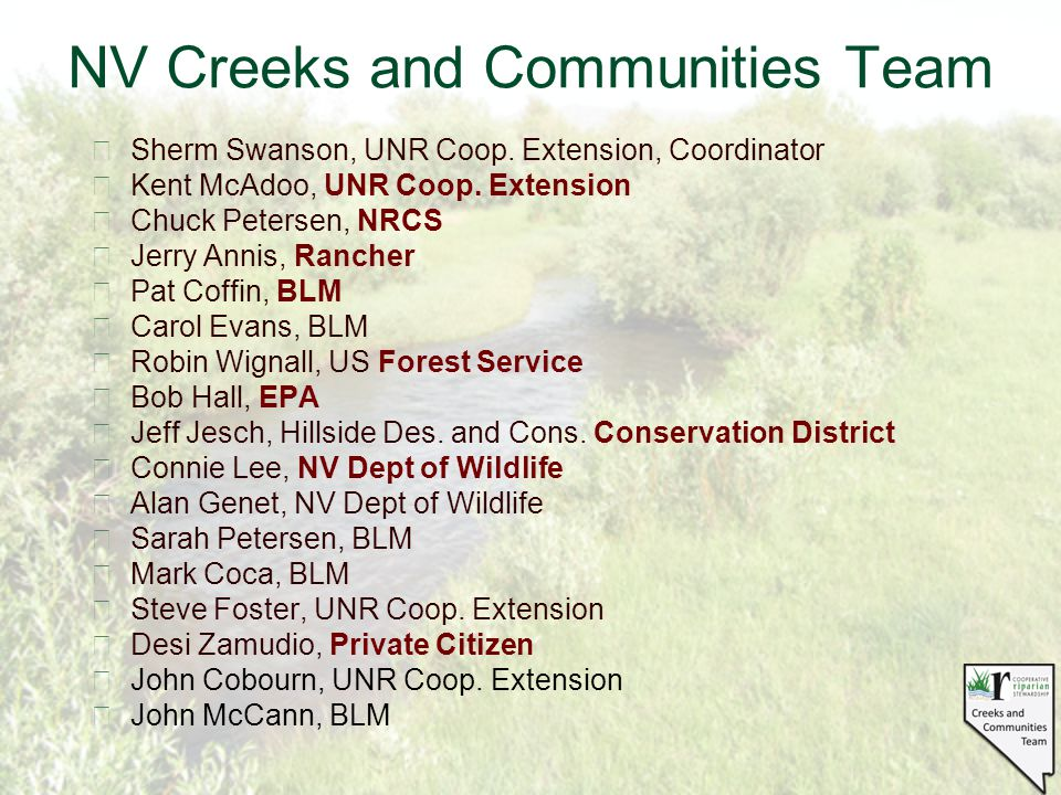 NV Creeks and Communities Team §Sherm Swanson, UNR Coop. Extension, Coordinator §Kent McAdoo, UNR Coop. Extension §Chuck Petersen, NRCS §Jerry Annis,