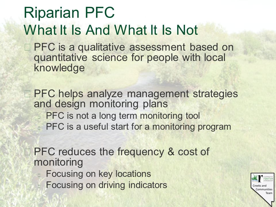 Riparian PFC What It Is And What It Is Not §PFC is a qualitative assessment based on quantitative science for people with local knowledge §PFC helps analyze management strategies and design monitoring plans l PFC is not a long term monitoring tool l PFC is a useful start for a monitoring program §PFC reduces the frequency & cost of monitoring l Focusing on key locations l Focusing on driving indicators