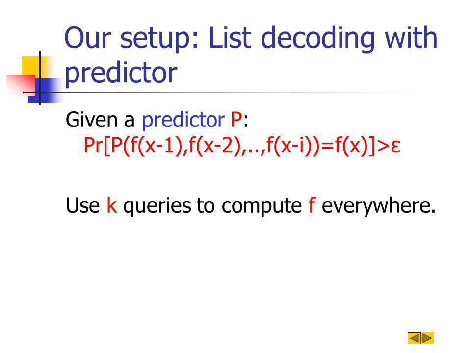 Our setup: List decoding with predictor Given a predictor P: Pr[P(f(x-1),f(x-2),..,f(x-i))=f(x)]>ε Use k queries to compute f everywhere.