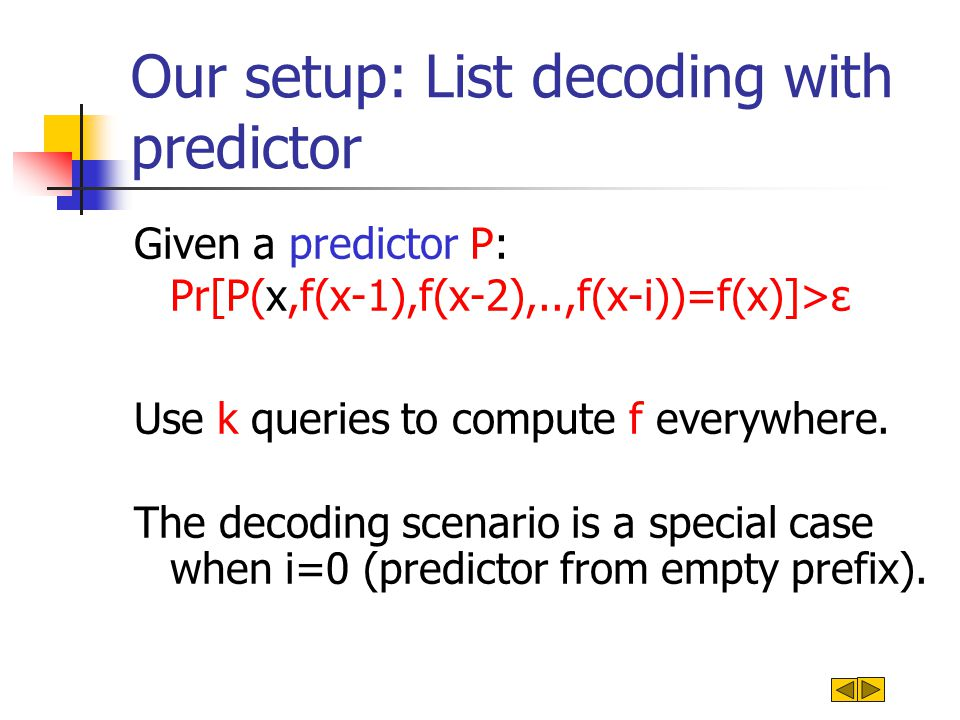 Our setup: List decoding with predictor Given a predictor P: Pr[P(x,f(x-1),f(x-2),..,f(x-i))=f(x)]>ε Use k queries to compute f everywhere.