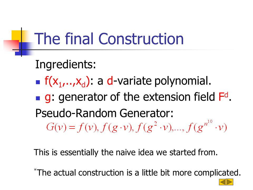 The final Construction Ingredients: f(x 1,..,x d ): a d-variate polynomial. g: generator of the extension field F d. Pseudo-Random Generator: This is