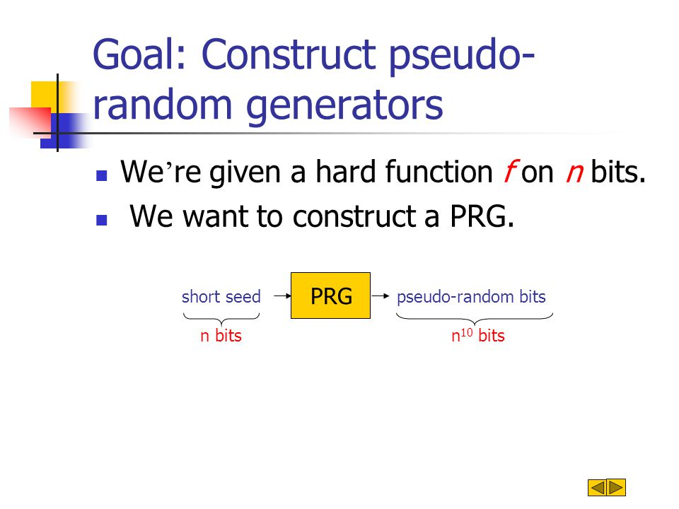 Goal: Construct pseudo- random generators We ' re given a hard function f on n bits. We want to construct a PRG. pseudo-random bits PRG short seed n b