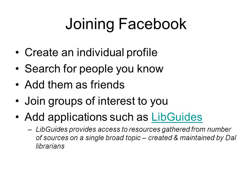 Joining Facebook Create an individual profile Search for people you know Add them as friends Join groups of interest to you Add applications such as LibGuidesLibGuides –LibGuides provides access to resources gathered from number of sources on a single broad topic – created & maintained by Dal librarians