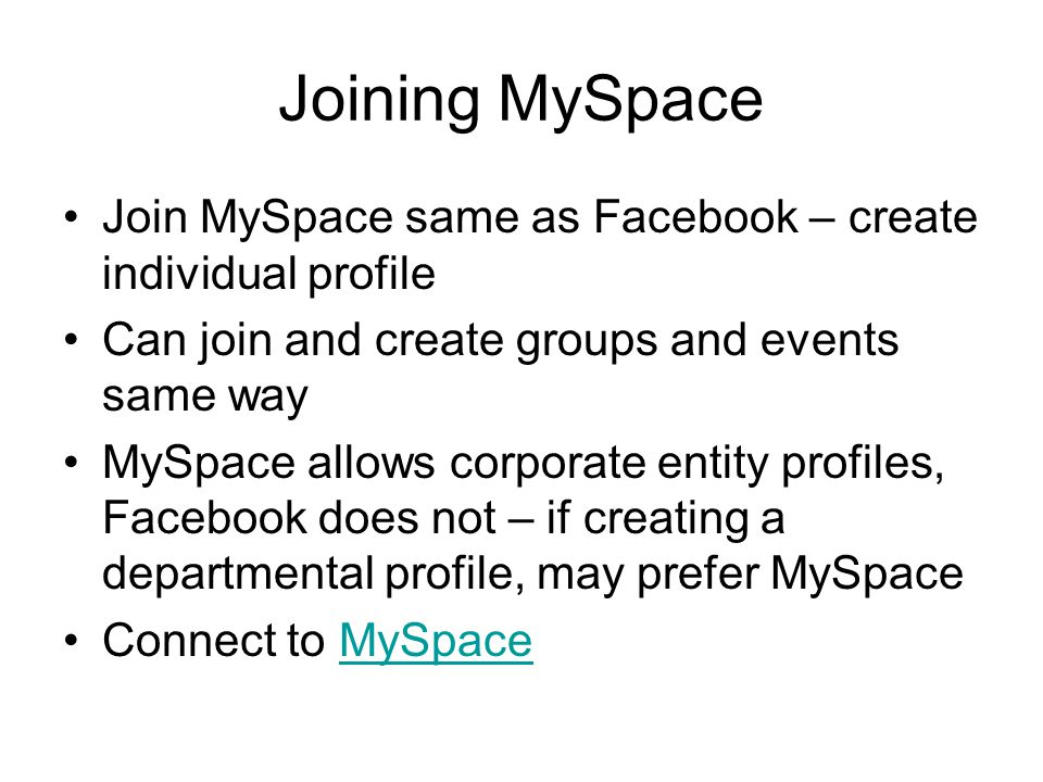 Joining MySpace Join MySpace same as Facebook – create individual profile Can join and create groups and events same way MySpace allows corporate entity profiles, Facebook does not – if creating a departmental profile, may prefer MySpace Connect to MySpaceMySpace