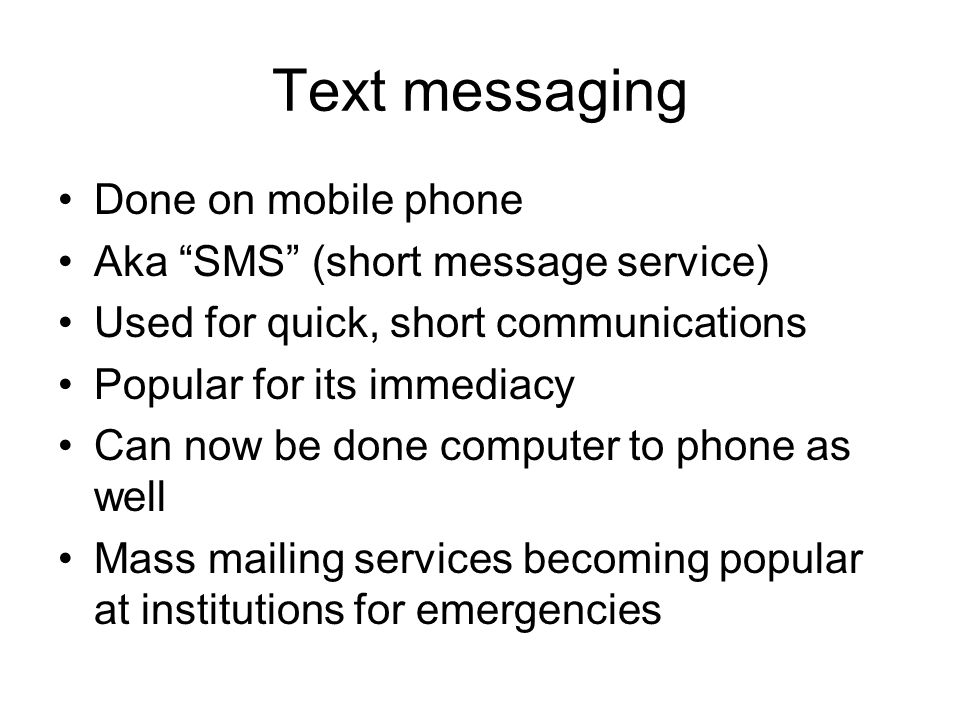 Text messaging Done on mobile phone Aka SMS (short message service) Used for quick, short communications Popular for its immediacy Can now be done computer to phone as well Mass mailing services becoming popular at institutions for emergencies