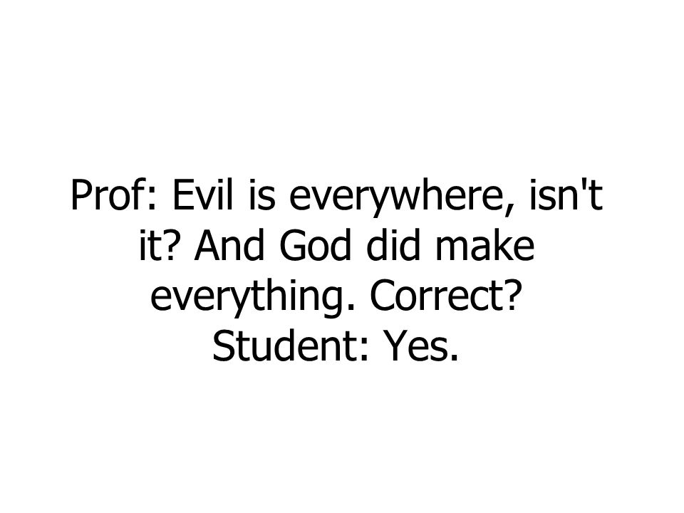 Prof: Evil is everywhere, isn t it? And God did make everything. Correct? Student: Yes.