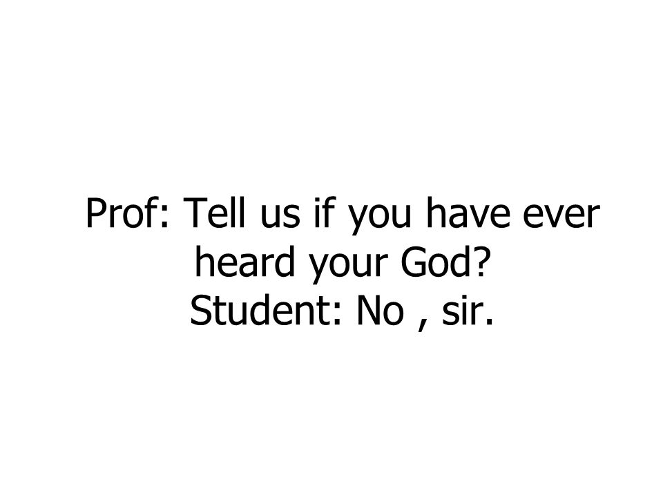 Prof: Tell us if you have ever heard your God? Student: No, sir.
