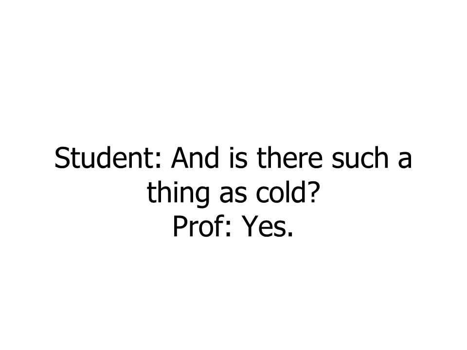 Student: And is there such a thing as cold? Prof: Yes.