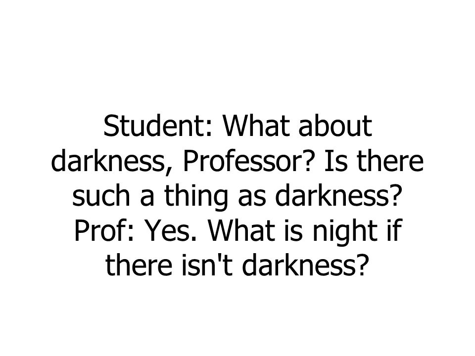 Student: What about darkness, Professor. Is there such a thing as darkness.