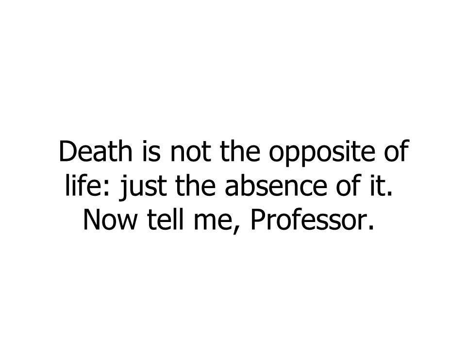 Death is not the opposite of life: just the absence of it. Now tell me, Professor.