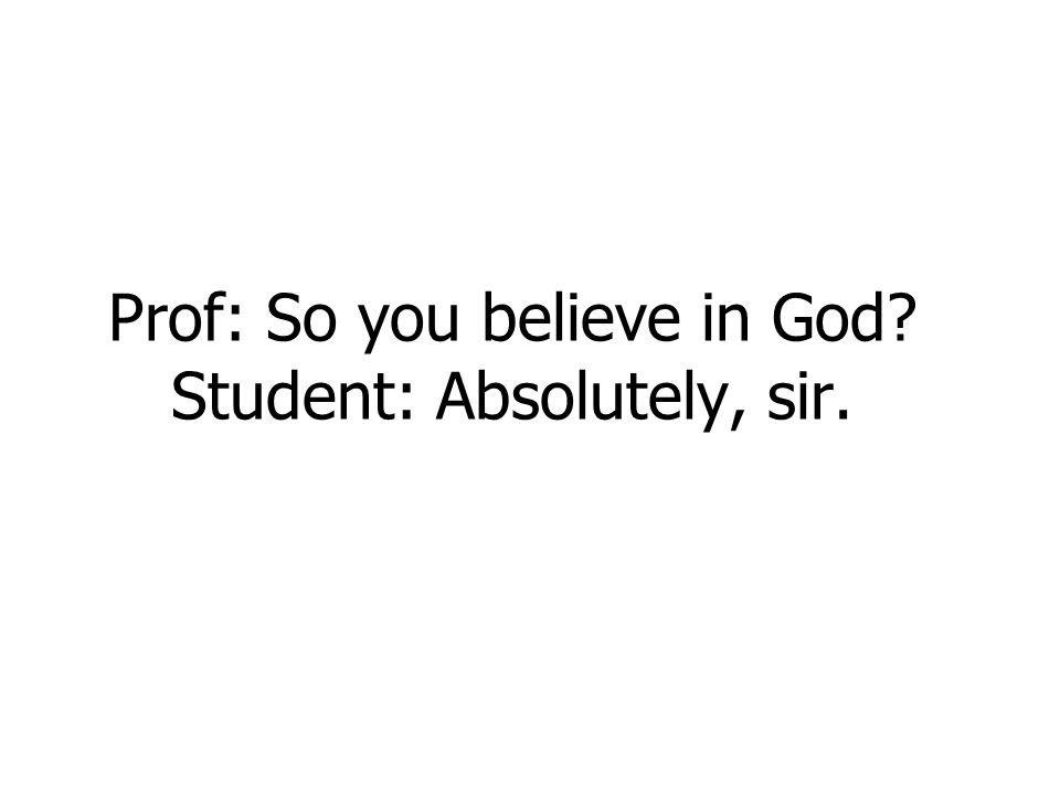 Prof: So you believe in God? Student: Absolutely, sir.