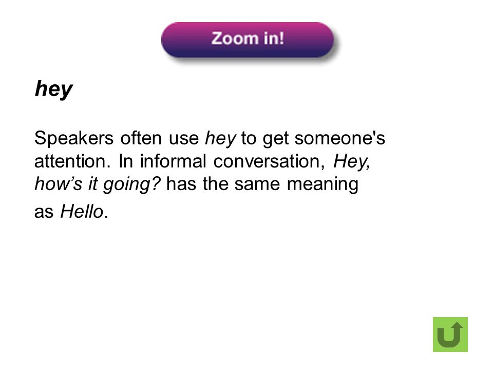 hey Speakers often use hey to get someone's attention. In informal conversation, Hey, how's it going? has the same meaning as Hello.