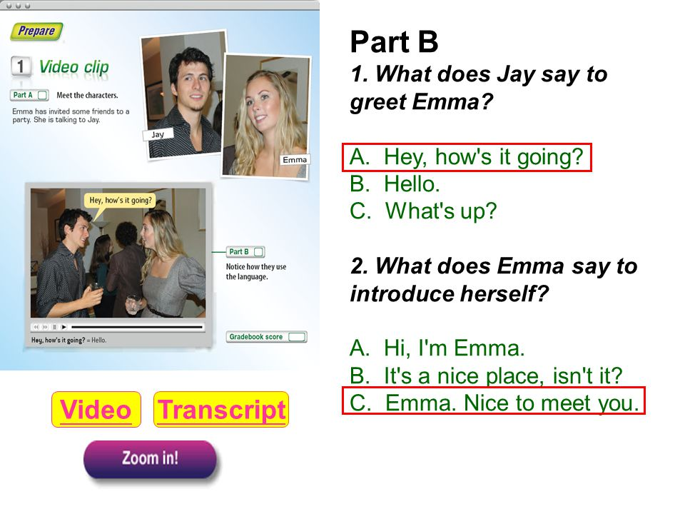 Part B 1. What does Jay say to greet Emma? A. Hey, how's it going? B. Hello. C. What's up? 2. What does Emma say to introduce herself? A. Hi, I'm Emma