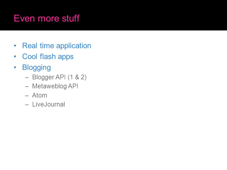 Even more stuff Real time application Cool flash apps Blogging –Blogger API (1 & 2) –Metaweblog API –Atom –LiveJournal