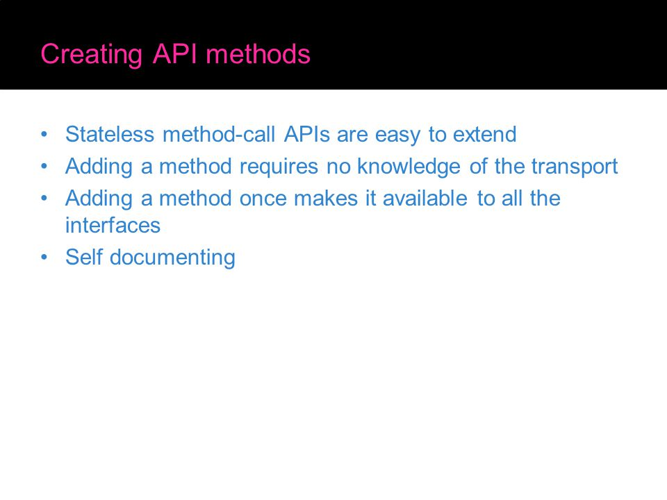Creating API methods Stateless method-call APIs are easy to extend Adding a method requires no knowledge of the transport Adding a method once makes i