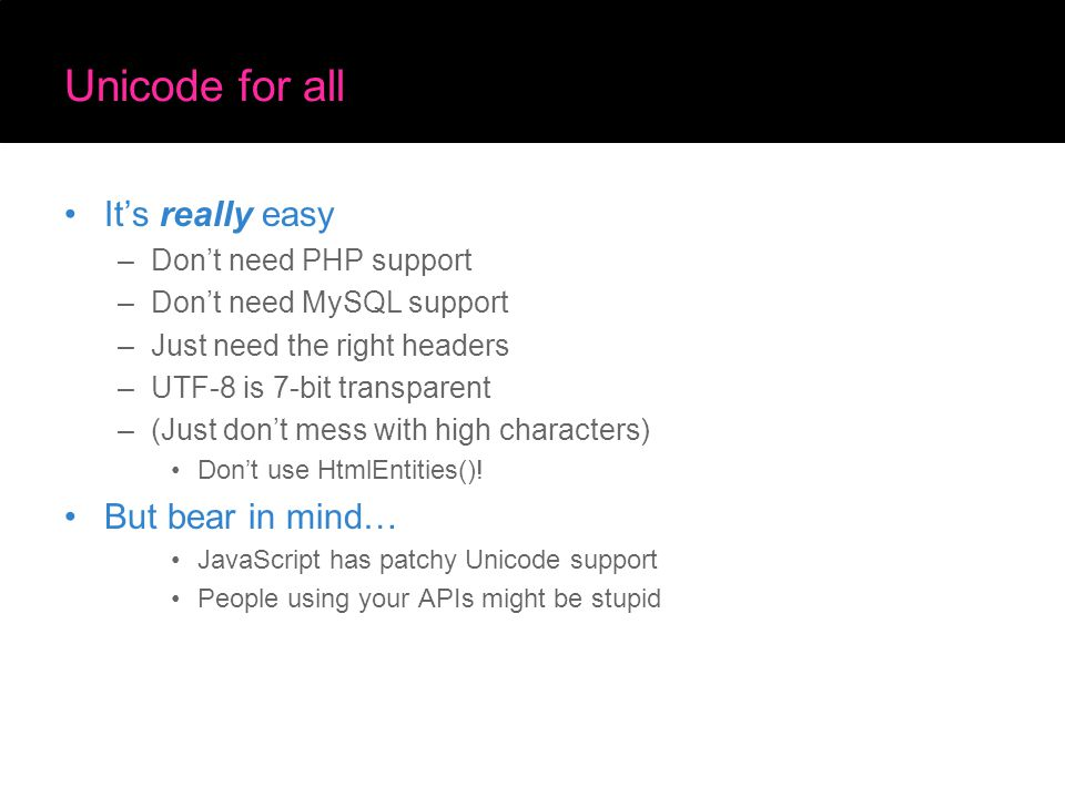 Unicode for all It's really easy –Don't need PHP support –Don't need MySQL support –Just need the right headers –UTF-8 is 7-bit transparent –(Just don't mess with high characters) Don't use HtmlEntities().