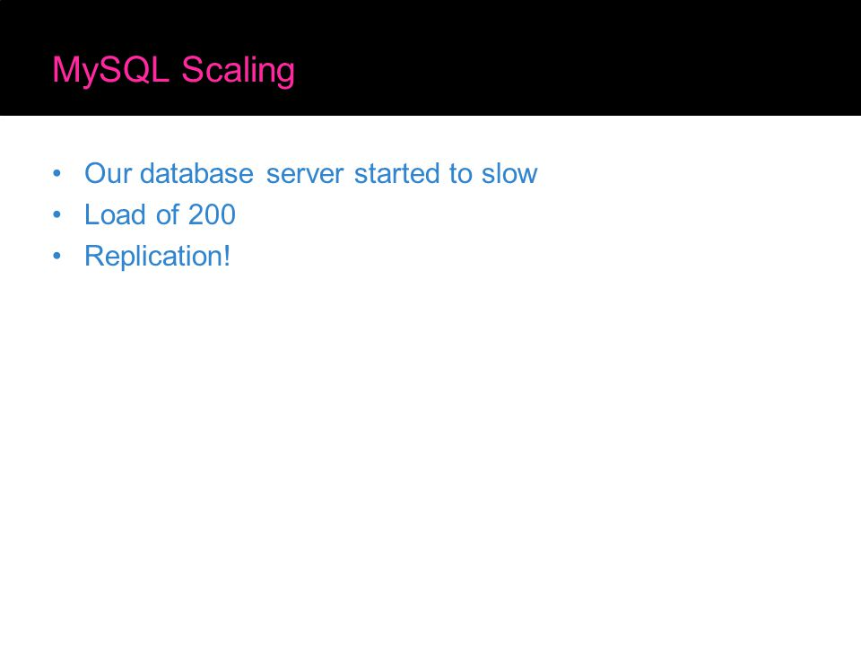 MySQL Scaling Our database server started to slow Load of 200 Replication!
