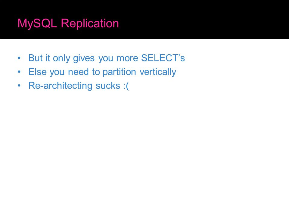 MySQL Replication But it only gives you more SELECT's Else you need to partition vertically Re-architecting sucks :(