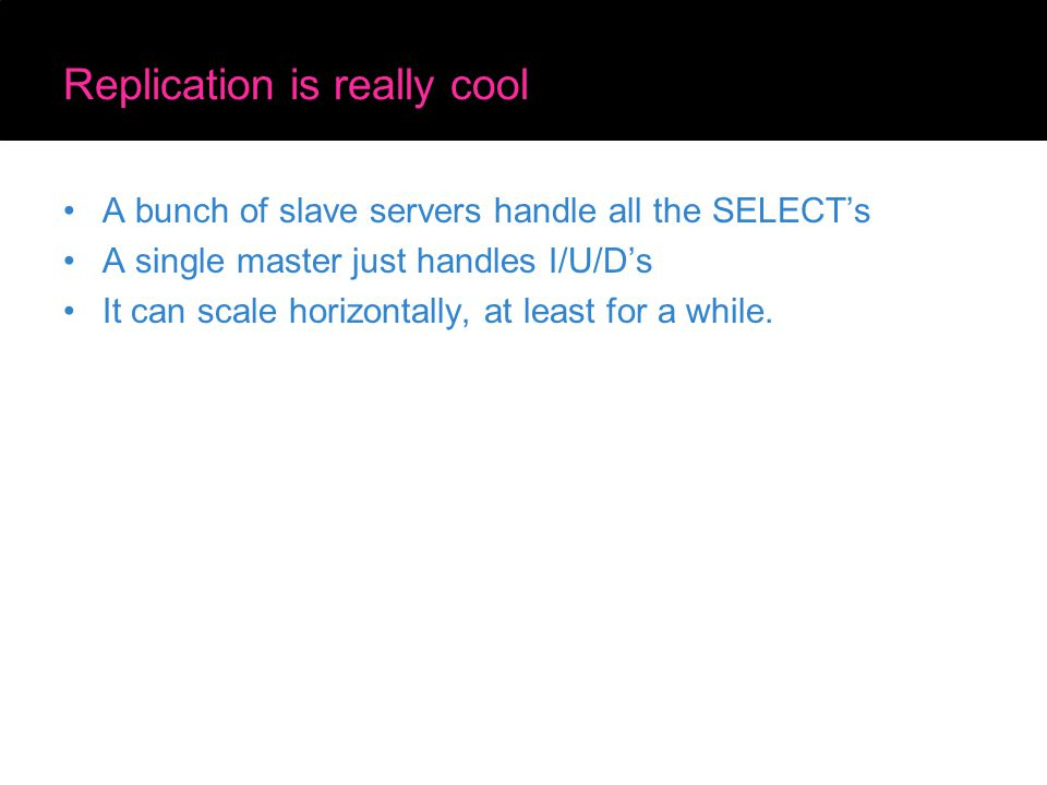 Replication is really cool A bunch of slave servers handle all the SELECT's A single master just handles I/U/D's It can scale horizontally, at least f
