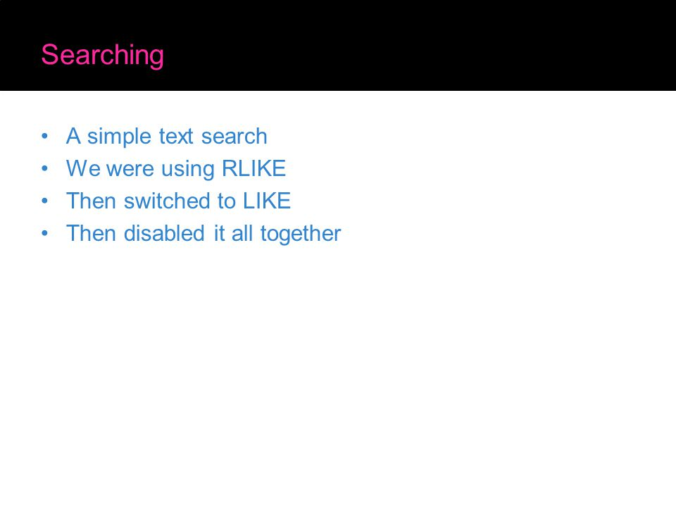 Searching A simple text search We were using RLIKE Then switched to LIKE Then disabled it all together