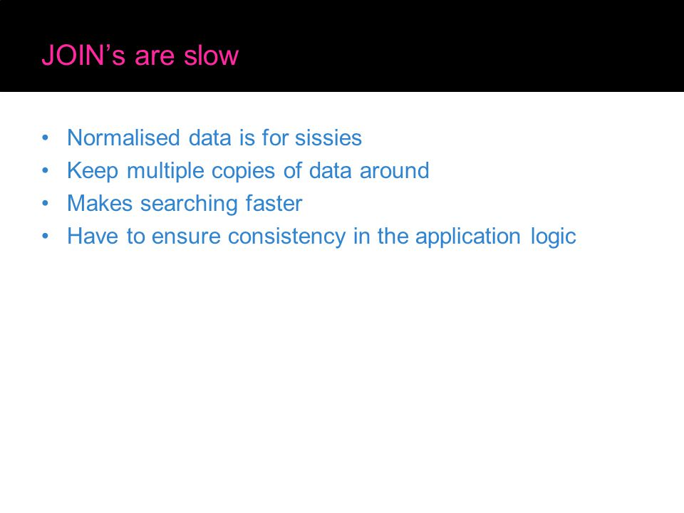 JOIN's are slow Normalised data is for sissies Keep multiple copies of data around Makes searching faster Have to ensure consistency in the application logic