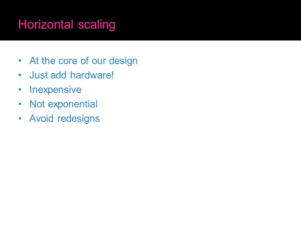 Horizontal scaling At the core of our design Just add hardware! Inexpensive Not exponential Avoid redesigns