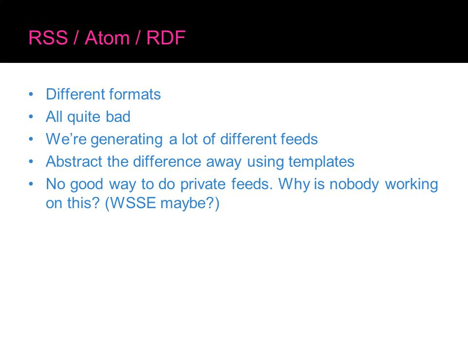 RSS / Atom / RDF Different formats All quite bad We're generating a lot of different feeds Abstract the difference away using templates No good way to do private feeds.