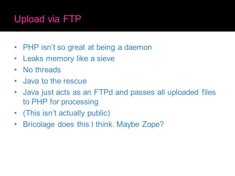 Upload via FTP PHP isn't so great at being a daemon Leaks memory like a sieve No threads Java to the rescue Java just acts as an FTPd and passes all uploaded files to PHP for processing (This isn't actually public) Bricolage does this I think.