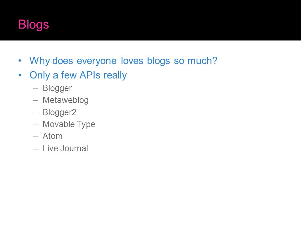 Blogs Why does everyone loves blogs so much? Only a few APIs really –Blogger –Metaweblog –Blogger2 –Movable Type –Atom –Live Journal