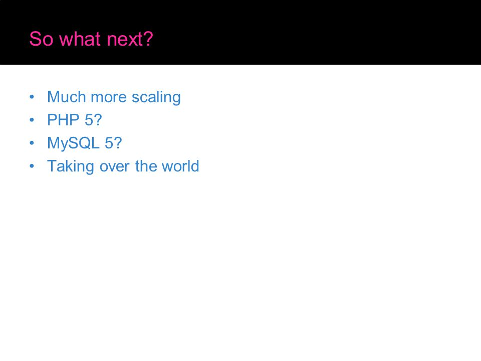 So what next? Much more scaling PHP 5? MySQL 5? Taking over the world