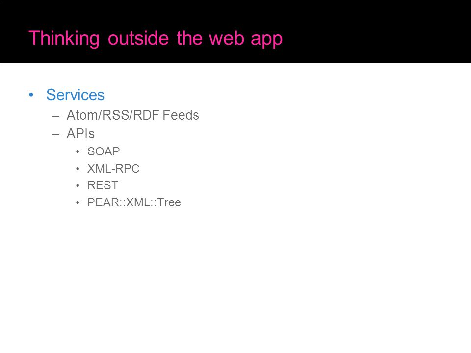 Thinking outside the web app Services –Atom/RSS/RDF Feeds –APIs SOAP XML-RPC REST PEAR::XML::Tree