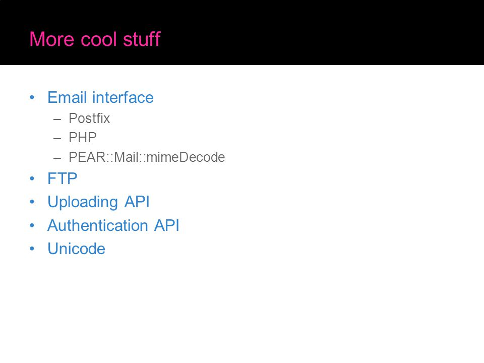 More cool stuff Email interface –Postfix –PHP –PEAR::Mail::mimeDecode FTP Uploading API Authentication API Unicode