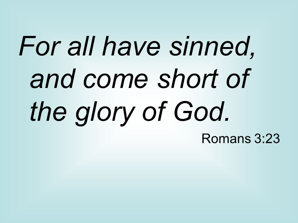 For all have sinned, and come short of the glory of God. Romans 3:23