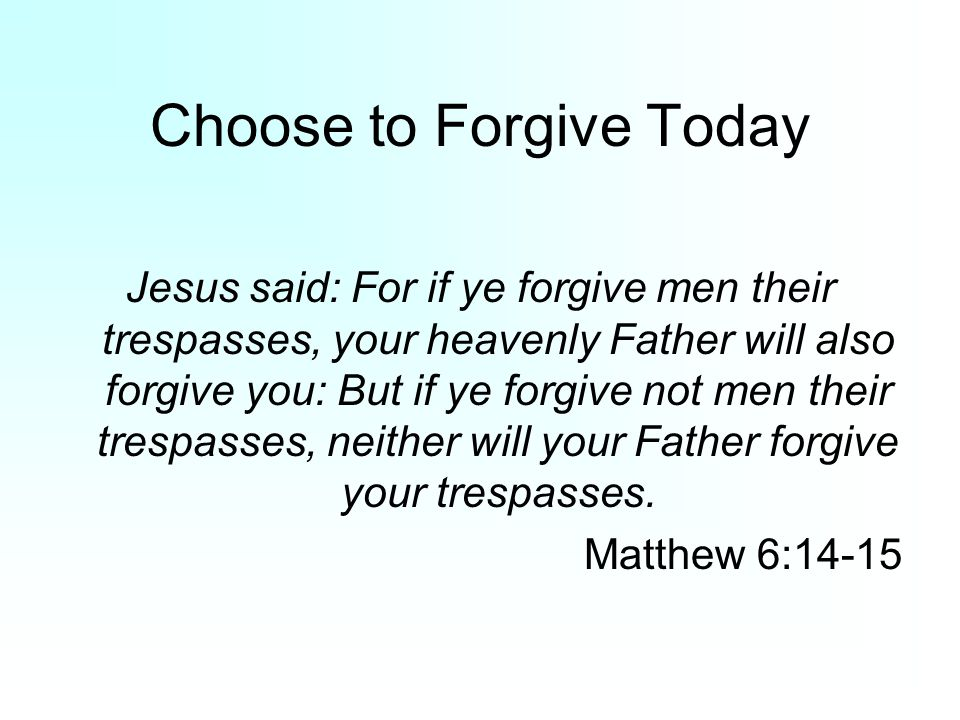 Choose to Forgive Today Jesus said: For if ye forgive men their trespasses, your heavenly Father will also forgive you: But if ye forgive not men thei