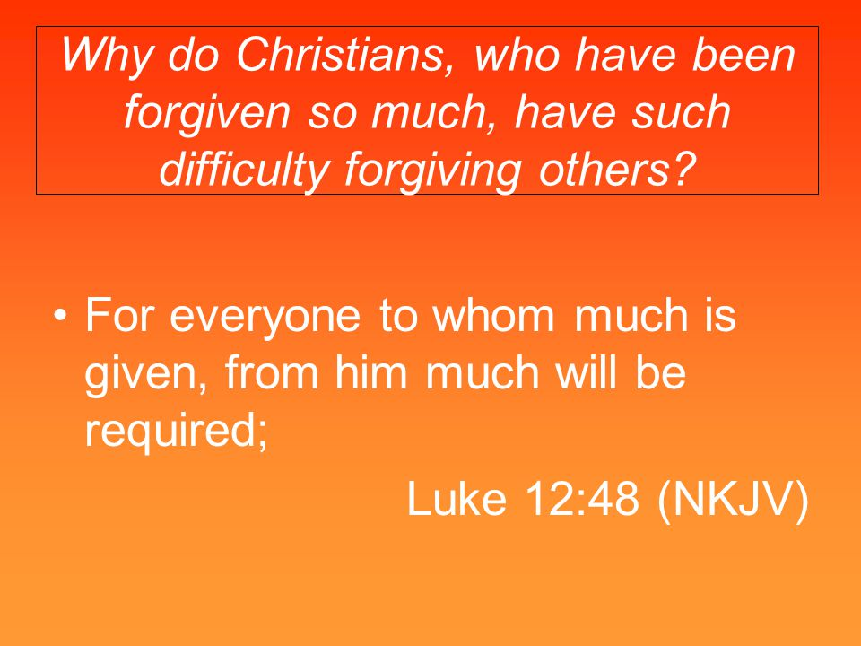 Why do Christians, who have been forgiven so much, have such difficulty forgiving others? For everyone to whom much is given, from him much will be re