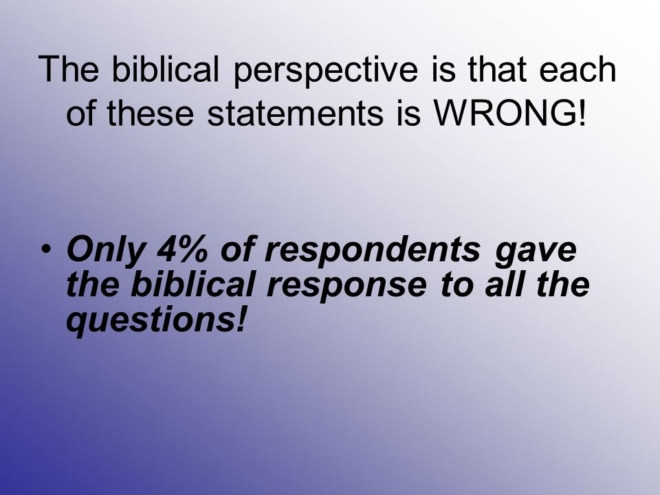 The biblical perspective is that each of these statements is WRONG! Only 4% of respondents gave the biblical response to all the questions!