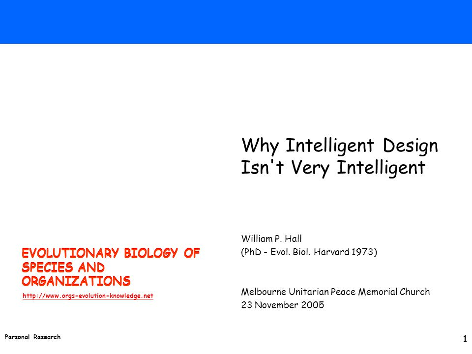 EVOLUTIONARY BIOLOGY OF SPECIES AND ORGANIZATIONS http://www.orgs-evolution-knowledge.net Personal Research 1 Why Intelligent Design Isn t Very Intelligent William P.